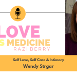 Love Is Medicine 008: Self Love, Self Care & Intimacy w/ Wendy Strgar