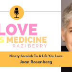 Love Is Medicine 014: Ninety Seconds To A Life You Love w/ Dr. Joan Rosenberg
