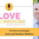 Love Is Medicine Podcast 116: The Paleo Cardiologist w/ Jack and Heather Wolfson