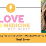 Love Is Medicine 002: Saying YES Instead Of NO To Manifest What You Want w/ Razi Berry