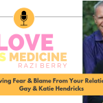 Love Is Medicine 005: Removing Fear & Blame From Your Relationship w/ Gay & Katie Hendricks