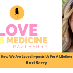 Love Is Medicine 006: How We Are Loved Impacts Us For A Lifetime w/ Razi Berry
