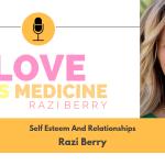 Love Is Medicine Podcast 010: Self Esteem And Relationships w/ Razi Berry