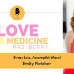 Love Is Medicine Podcast 011: Stress Less, Accomplish More! w/ Emily Fletcher