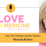 Love Is Medicine 020: Fear: The Trickster and the Teacher w/ Rhonda Britten