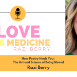 Love Is Medicine 021: How Poetry Heals You: The Art and Science of Being Moved w/ Razi Berry