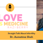 Love is Medicine Podcast 022: Straight Talk About Infertility w/ Dr. Aumatma Shah