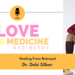 Love is Medicine Podcast 031: Healing From Betrayal w/ Dr. Debi Silber