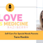Love is Medicine Podcast 032: Self-Care For Special Needs Parents w/ Tara Hunkin
