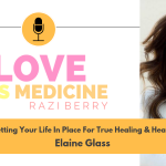 Love Is Medicine Podcast 034: Getting Your Life In Place For True Healing & Health w/ Elaine Glass