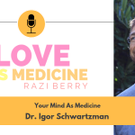 Love Is Medicine Podcast 041: Your Mind as Medicine w/ Dr. Igor Schwartzman
