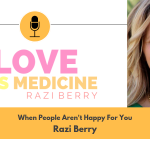 Love Is Medicine Podcast 043: When People Aren't Happy For You w/ Razi Berry