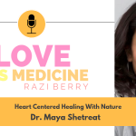 Love Is Medicine Podcast 046: Heart Centered Healing With Nature w/ Dr. Maya Shetreat