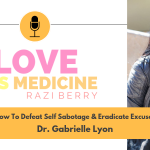 Love Is Medicine Podcast 050: How To Defeat Self Sabotage & Eradicate Excuses w/ Dr. Gabrielle Lyon
