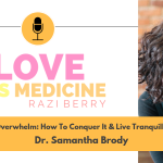 Love Is Medicine Podcast 051: Overwhelm: How To Conquer It & Live Tranquilly w/ Dr. Samantha Brody