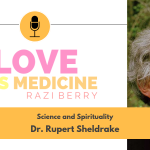 Love Is Medicine Podcast 052: Science and Spirituality w/ Dr. Rupert Sheldrake