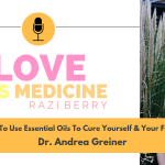 Love Is Medicine Podcast 054: How To Use Essential Oils To Cure Yourself & Your Family w/ Dr. Andrea Greiner