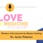 Love Is Medicine Podcast 055: Wisdom of the Ancients for Modern Healing w/ Dr. Javier Palacios