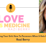 Love Is Medicine Podcast 060: Finding Your Grit: How To Persevere When It Gets Hard w/ Razi Berry