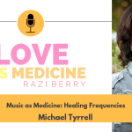 Love Is Medicine Podcast 064: Music as Medicine: Healing Frequencies w/ Michael Tyrrell
