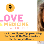 Love Is Medicine Podcast 065: How To Heal Physical Symptoms Using The Power Of The Mind & Emotions w/ Dr. Brandy Gillmore