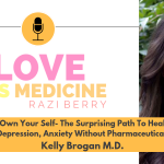 Love is Medicine Podcast 068: Own Your Self - The Surprising Path To Heal Depression, Anxiety Without Pharmaceuticals w/ Kelly Brogan, M.D.