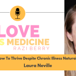 Love Is Medicine Podcast 070: How To Thrive Despite Chronic Illness Naturally w/ Laura Neville