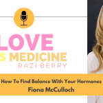 Love Is Medicine Podcast 073: How To Find Balance With Your Hormones w/ Fiona McCulloch