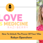 Love Is Medicine Podcast 077: How To Unlock The Power Of Your Vibe w/ Robyn Openshaw