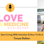 Love Is Medicine Podcast 081: Start Living With Intention & How To Do It w/ Tonya Dalton