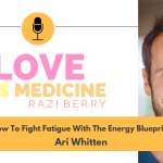 Love Is Medicine Podcast 082: How To Fight Fatigue With The Energy Blueprint w/ Ari Whitten