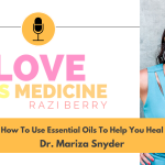 Love is Medicine Podcast 086: How To Use Essential Oils To Help You Heal w/ Dr. Mariza Snyder