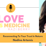 Love Is Medicine Podcast 089: Reconnecting To Your Trust In Nature w/ Nadine Artemis