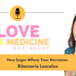 Love is Medicine Podcast 091: The Role Sugar Plays In Your Body w/ Ritamarie Loscalzo