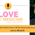 Love Is Medicine Podcast 092: The Positive Power Of The Community Cure w/ James Maskell