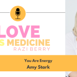Love is Medicine Podcast 097: You Are Energy w/ Amy Stark