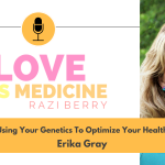 Love Is Medicine 099: Using Your Genetics To Optimize Your Health w/ Erika Gray