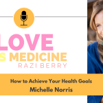 Love Is Medicine Podcast 100: How to Achieve Your Health Goals w/ Michelle Norris