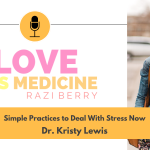 Love Is Medicine Podcast 101: Simple Practices to Deal With Stress Now w/ Dr. Kristy Lewis