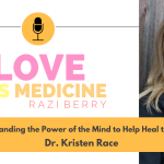 Love Is Medicine Podcast 104: Understanding the Power of the Mind to Help Heal the Body w/ Dr. Kristen Race