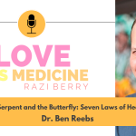 Love Is Medicine Podcast 105: The Serpent and the Butterfly: Seven Laws of Healing w/ Dr. Ben Reebs