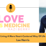 Love Is Medicine Podcast 106: Living A More Heart-Centered Way Of Life w/ Lee Harris