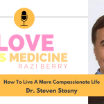 Love is Medicine Podcast 112: How To Live A More Compassionate Life w/ Dr. Steven Stosny