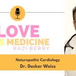 Love is Medicine Podcast 115: Naturopathic Cardiology w/ Dr. Decker Weiss