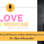 Love Is Medicine Podcast 117: Proof Of Heaven: A Near Death Experience w/ Dr. Eben Alexander