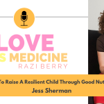 Love Is Medicine Podcast 083: How To Raise A Resilient Child Through Good Nutrition w/ Jess Sherman