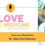 Love is Medicine Podcast 039: Reset your Metabolism w/ Dr. Alan Christianson
