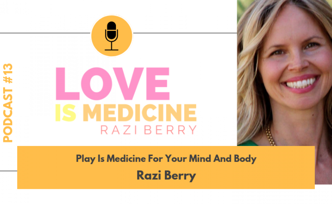 013: Play Is Medicine For Your Mind And Body w/ Razi Berry