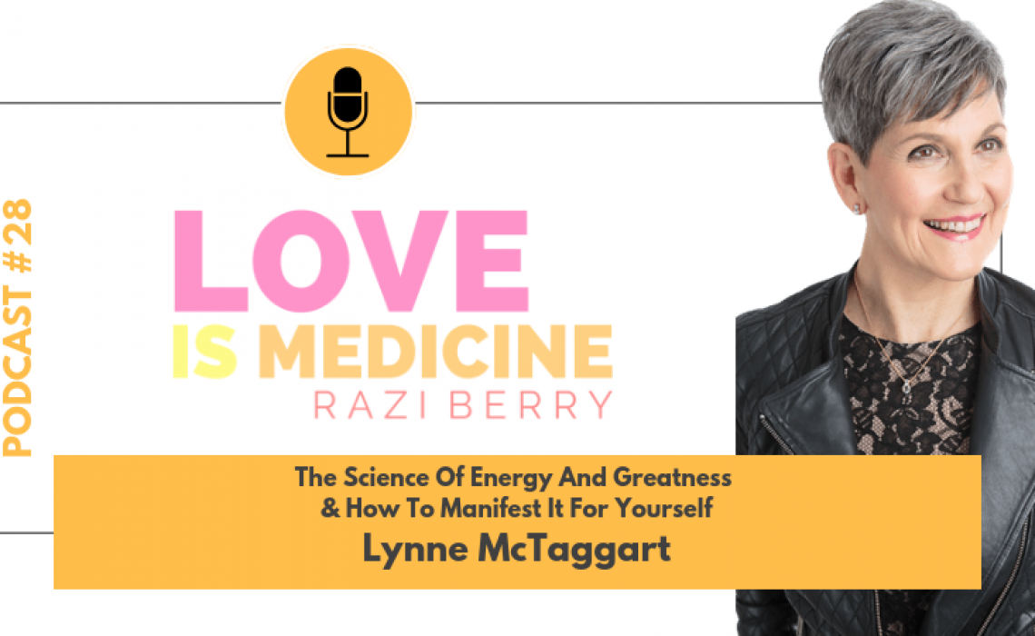 028: The Science Of Energy & Greatness & How To Manifest It For Yourself w/ Lynne McTaggart