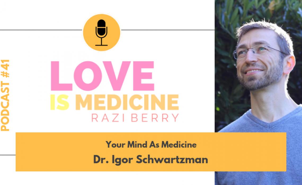 041: Your Mind as Medicine w/ Dr. Igor Schwartzman